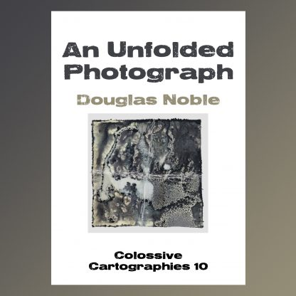 An Unfolded Photograph by Douglas Noble (Colossive Cartographies)